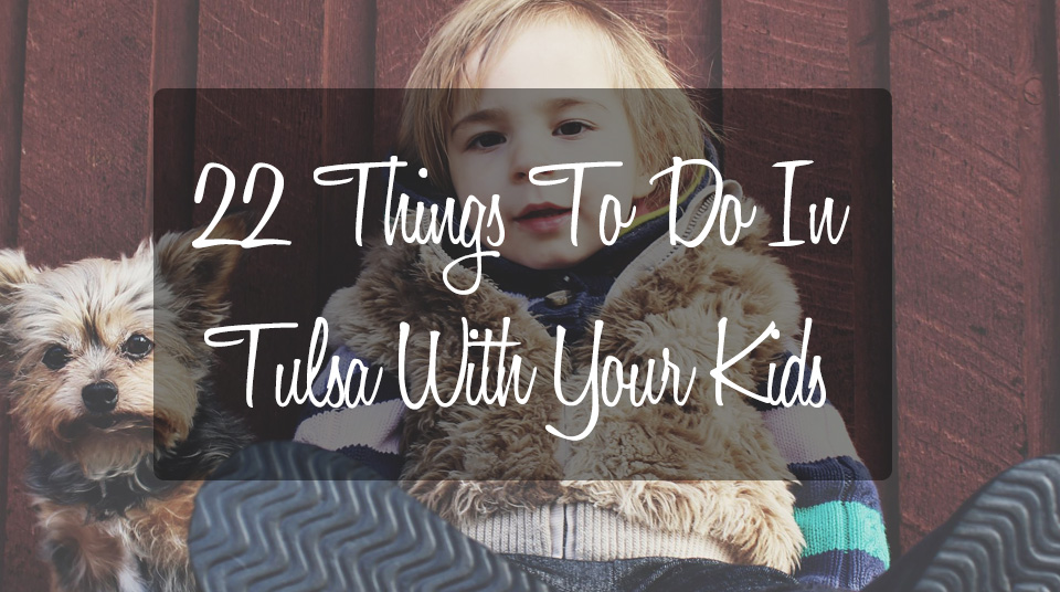 22 Things To Do With Your Kids in Tulsa